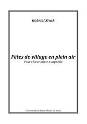 Fêtes de village en plein air : pour choeur mixte a cappella / Gabriel Sivak | Sivak, Gabriel (1979-....). Compositeur